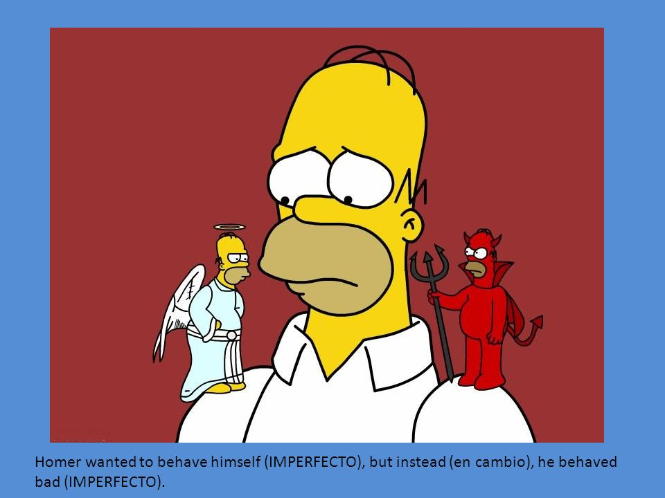 Homer wanted to behave himself (IMPERFECTO), but instead (en cambio), he behaved bad (IMPERFECTO).