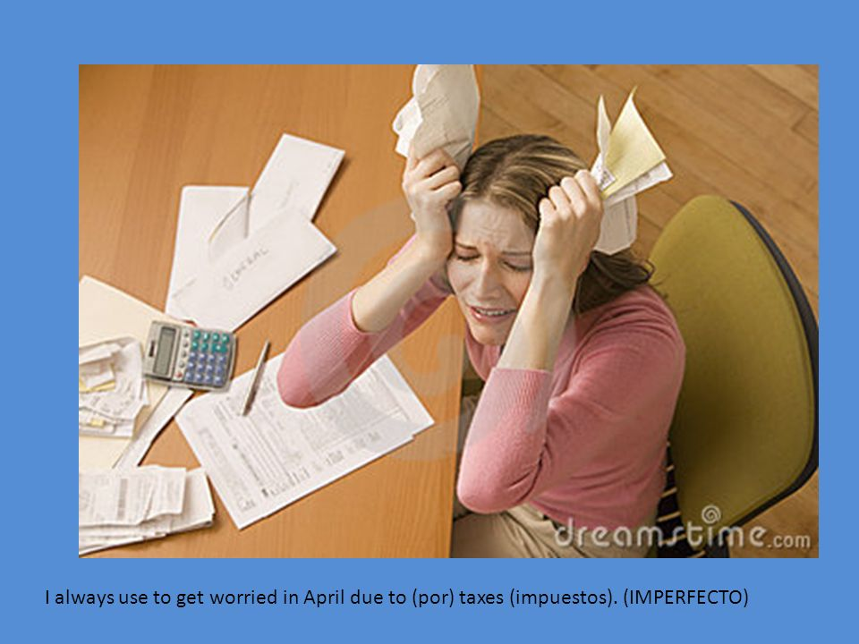 I always use to get worried in April due to (por) taxes (impuestos). (IMPERFECTO)