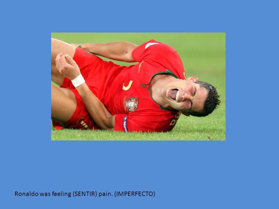 Ronaldo was feeling (SENTIR) pain. (IMPERFECTO)