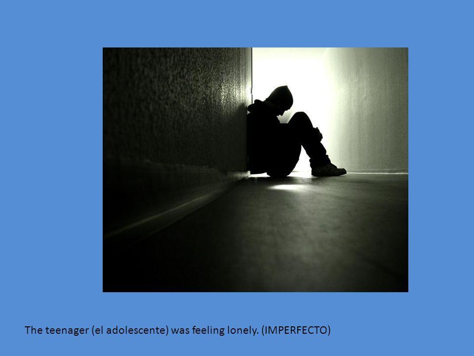 The teenager (el adolescente) was feeling lonely. (IMPERFECTO)