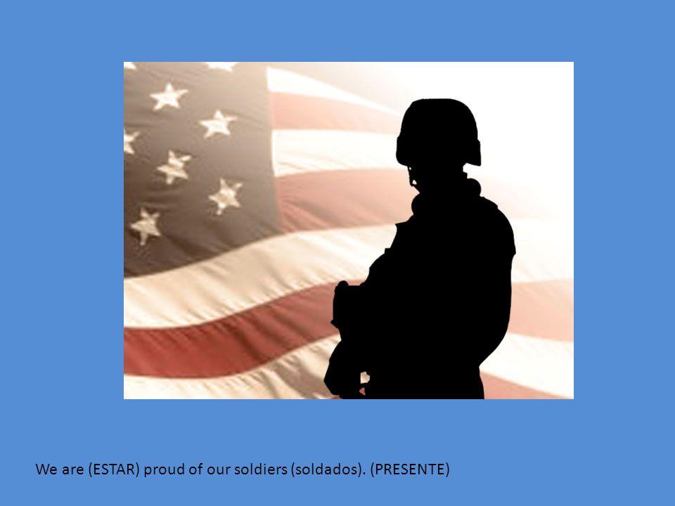 We are (ESTAR) proud of our soldiers (soldados). (PRESENTE)