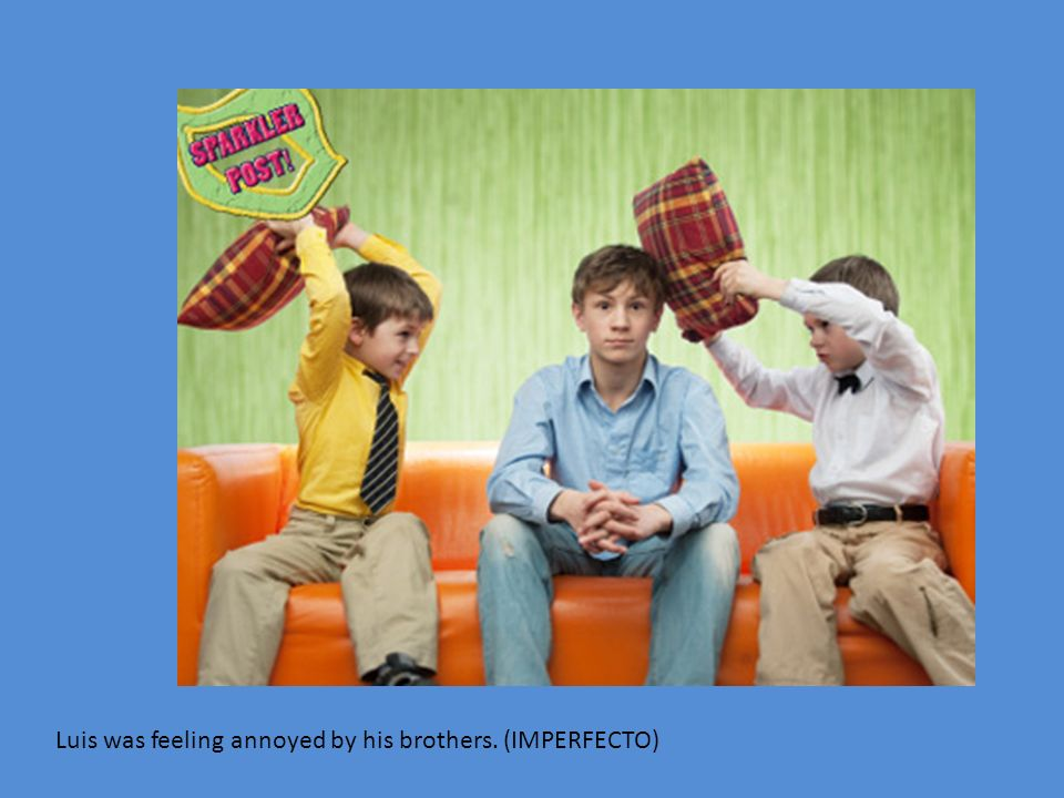 Luis was feeling annoyed by his brothers. (IMPERFECTO)