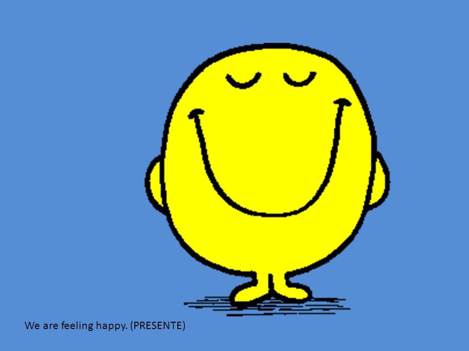 We are feeling happy. (PRESENTE)