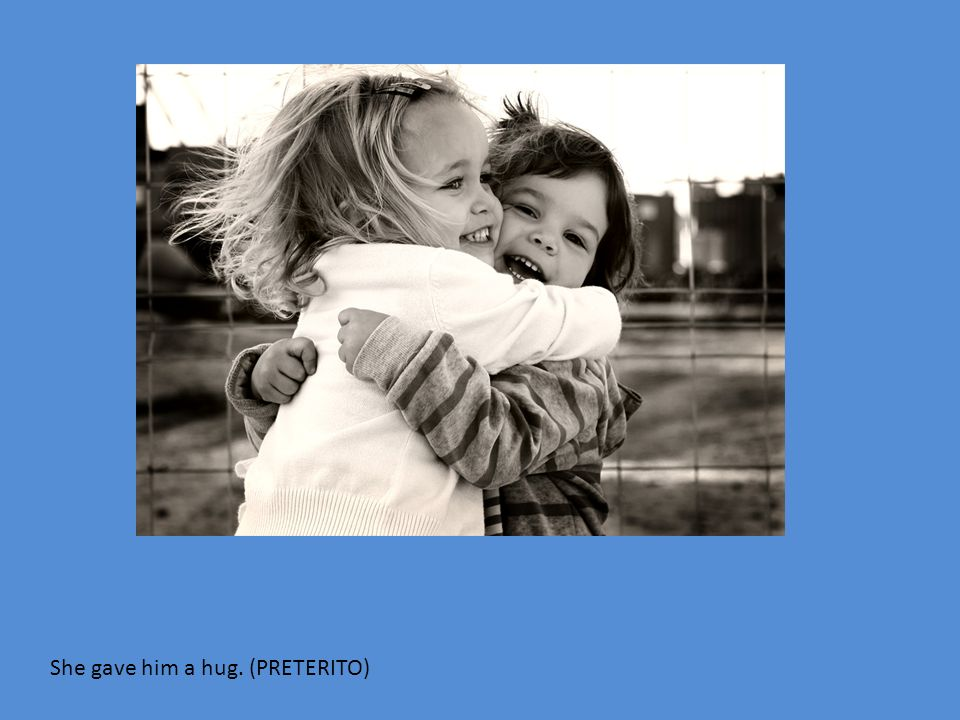 She gave him a hug. (PRETERITO)