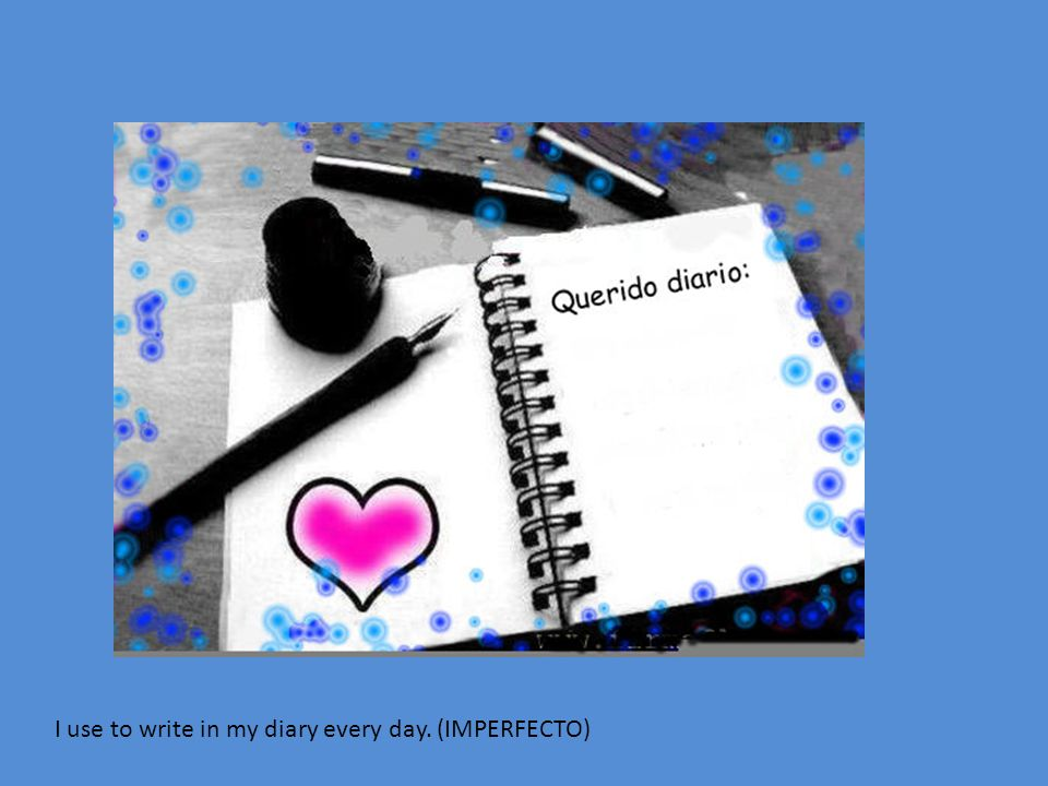 I use to write in my diary every day. (IMPERFECTO)