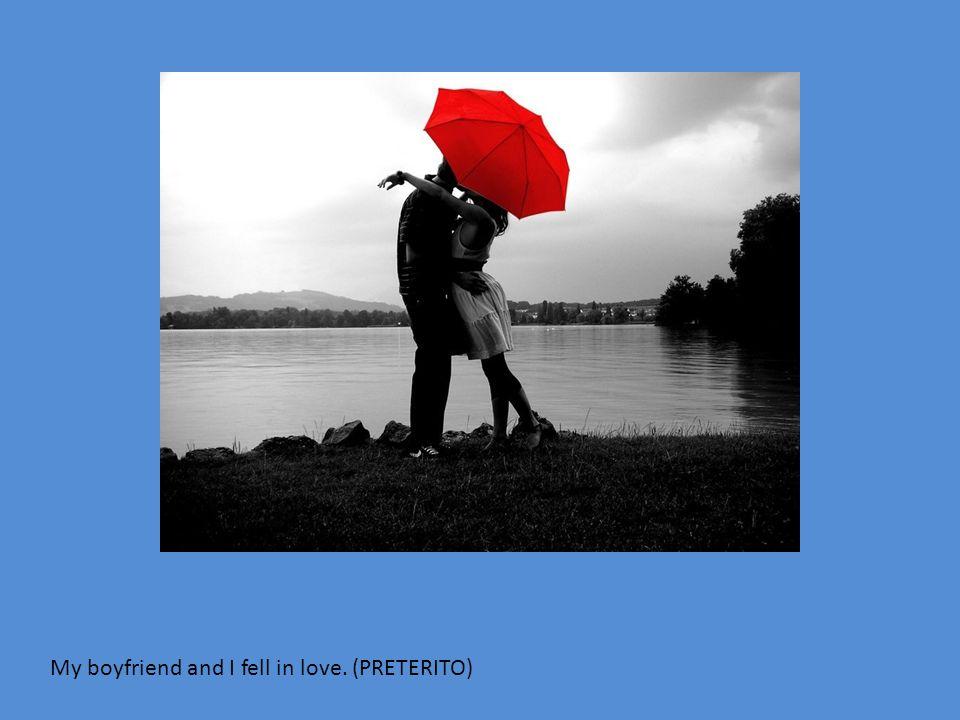 My boyfriend and I fell in love. (PRETERITO)