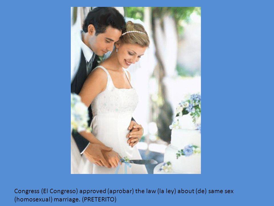 Congress (El Congreso) approved (aprobar) the law (la ley) about (de) same sex (homosexual) marriage. (PRETERITO)