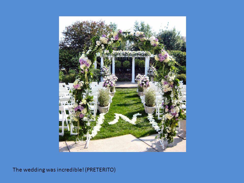 The wedding was incredible! (PRETERITO)