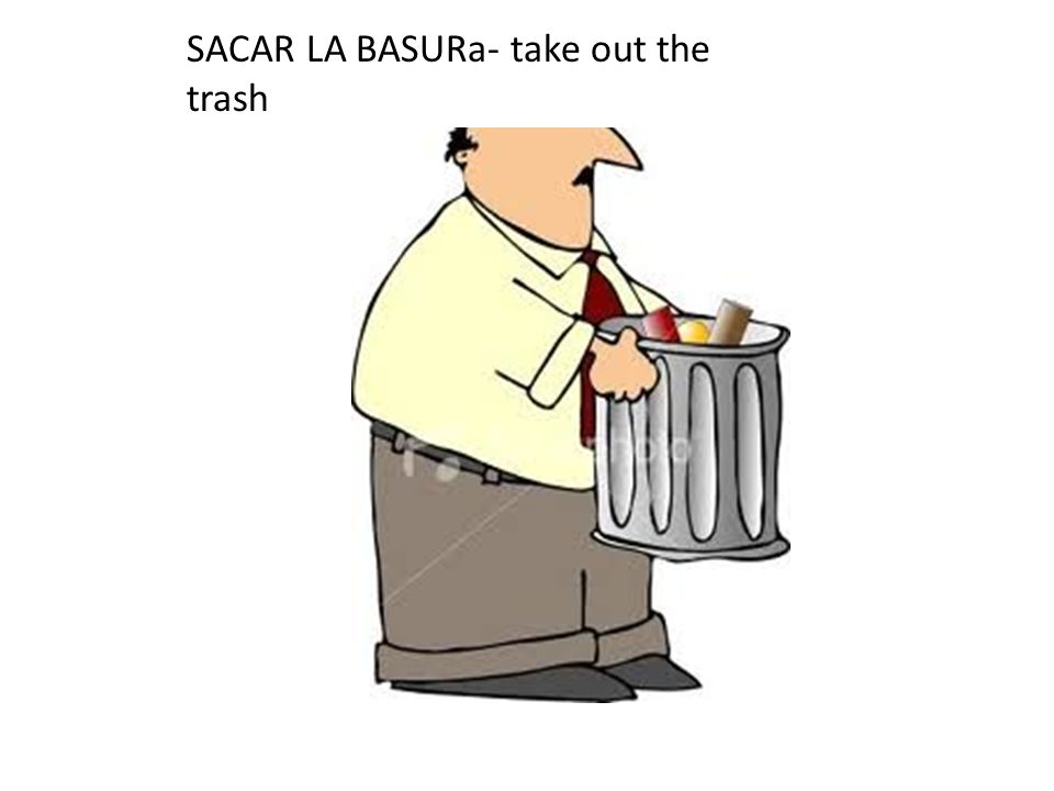 SACAR LA BASURa- take out the trash