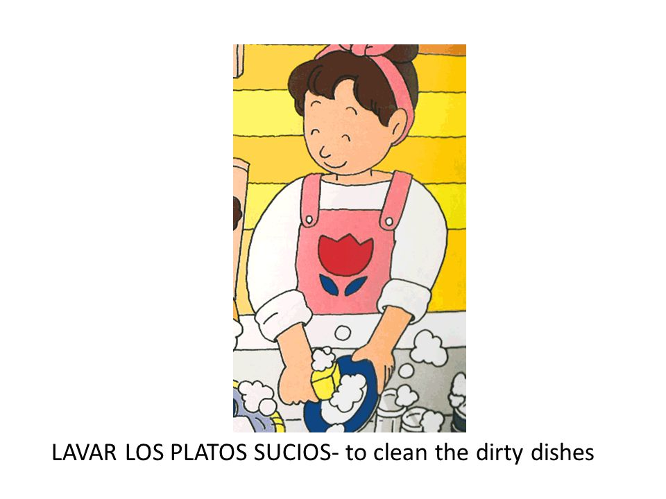LAVAR LOS PLATOS SUCIOS- to clean the dirty dishes