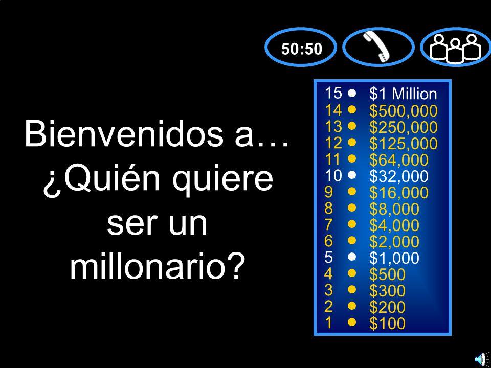 15 14 13 12 11 10 9 8 7 6 5 4 3 2 1 $1 Million $500,000 $250,000 $125,000 $64,000 $32,000 $16,000 $8,000 $4,000 $2,000 $1,000 $500 $300 $200 $100 Bienvenidos a… ¿Quién quiere ser un millonario.