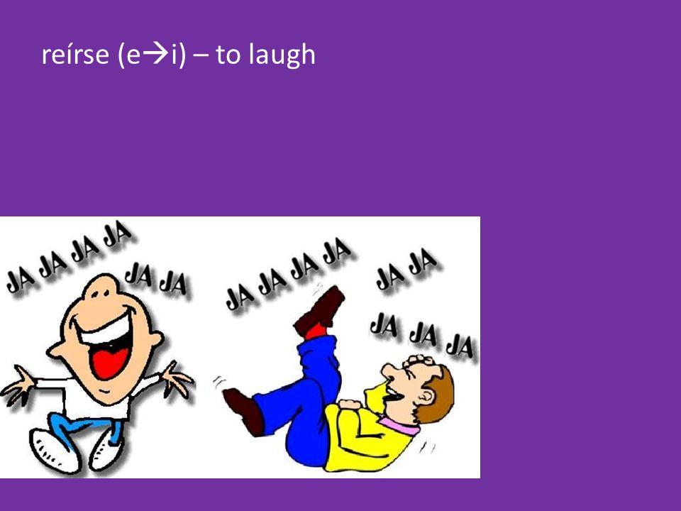 reírse (e i) – to laugh