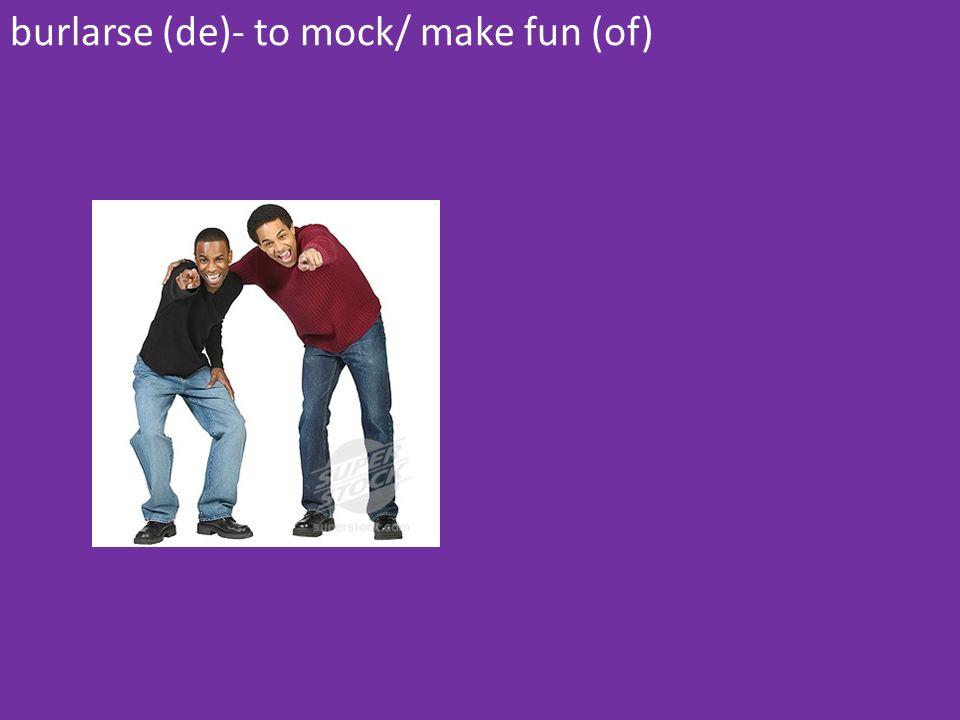 burlarse (de)- to mock/ make fun (of)
