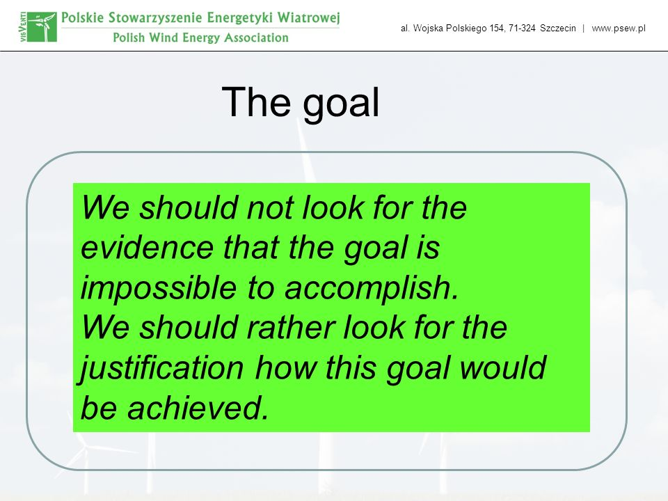 al. Wojska Polskiego 154, 71-324 Szczecin | www.psew.pl The goal We should not look for the evidence that the goal is impossible to accomplish. We sho