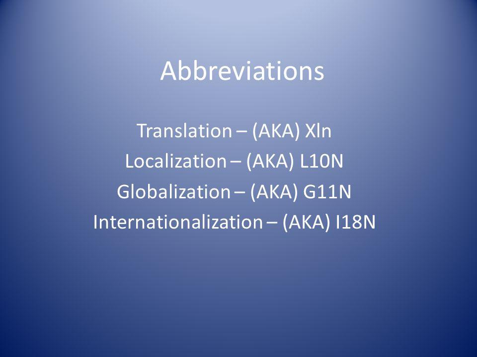 Abbreviations Translation – (AKA) Xln Localization – (AKA) L10N Globalization – (AKA) G11N Internationalization – (AKA) I18N