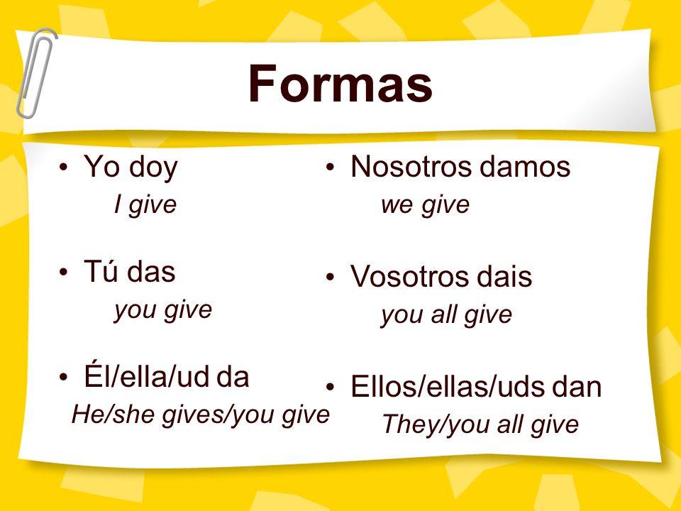 Formas Yo doy I give Tú das you give Él/ella/ud da He/she gives/you give Nosotros damos we give Vosotros dais you all give Ellos/ellas/uds dan They/yo
