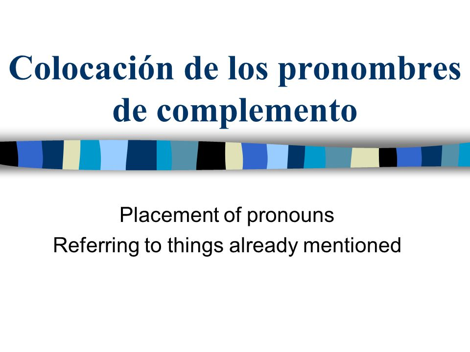 Colocación de los pronombres de complemento Placement of pronouns Referring to things already mentioned