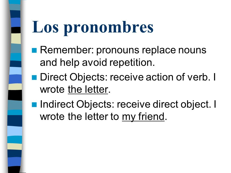Los pronombres Remember: pronouns replace nouns and help avoid repetition. Direct Objects: receive action of verb. I wrote the letter. Indirect Object