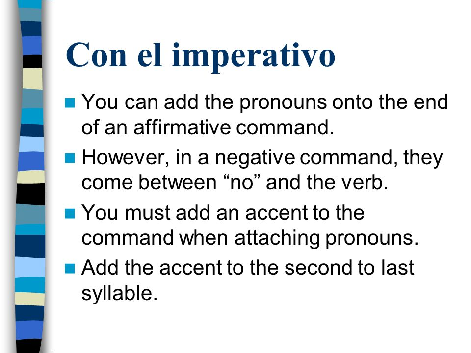 Con el imperativo You can add the pronouns onto the end of an affirmative command. However, in a negative command, they come between no and the verb.