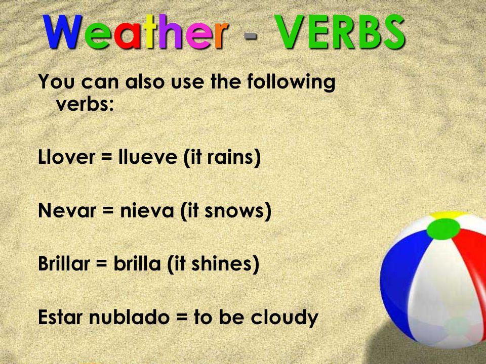Weather - VERBS You can also use the following verbs: Llover = llueve (it rains) Nevar = nieva (it snows) Brillar = brilla (it shines) Estar nublado =
