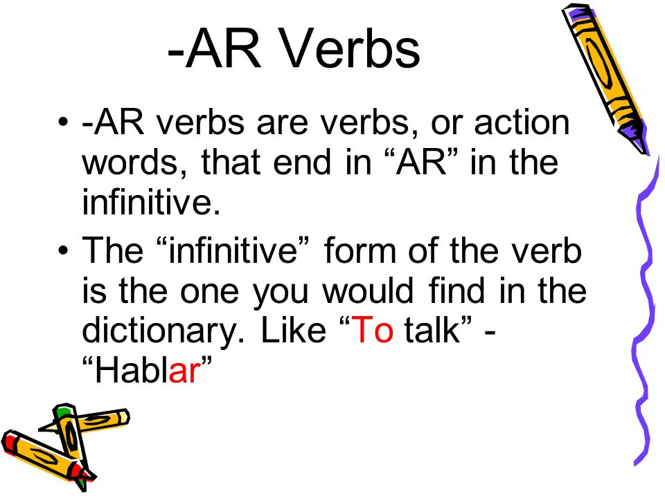 -AR Verbs -AR verbs are verbs, or action words, that end in AR in the infinitive. The infinitive form of the verb is the one you would find in the dic