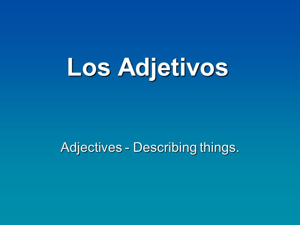 Los Adjetivos Adjectives - Describing things.