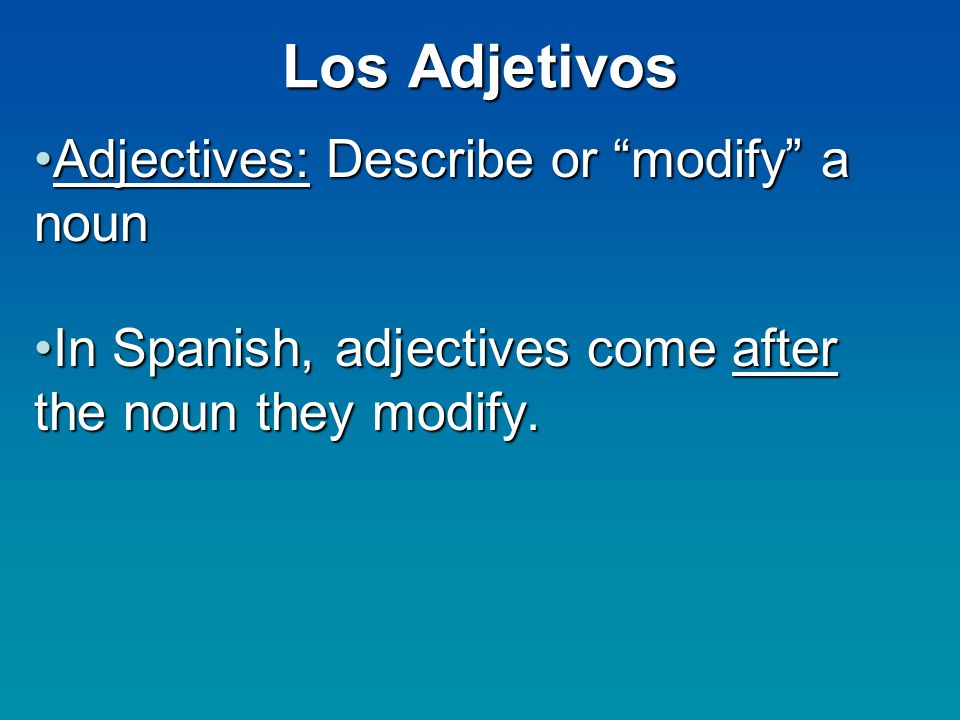 Los Adjetivos Adjectives: Describe or modify a nounAdjectives: Describe or modify a noun In Spanish, adjectives come after the noun they modify.In Spa