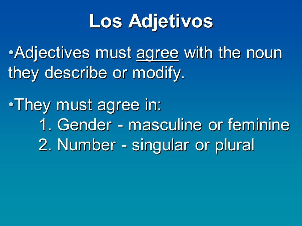 Los Adjetivos Adjectives must agree with the noun they describe or modify.Adjectives must agree with the noun they describe or modify.