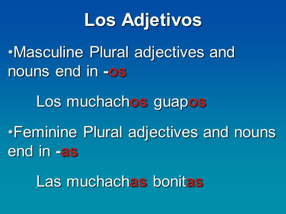 Los Adjetivos Masculine Plural adjectives and nouns end in -osMasculine Plural adjectives and nouns end in -os Los muchachos guapos Feminine Plural adjectives and nouns end in -asFeminine Plural adjectives and nouns end in -as Las muchachas bonitas