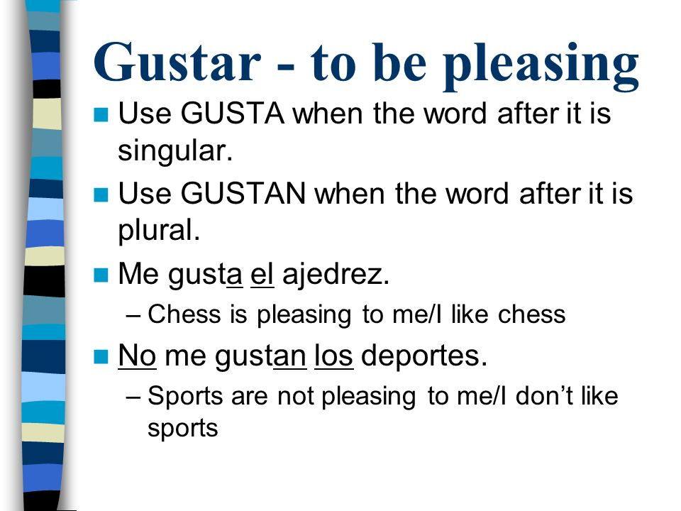 Gustar - to be pleasing Use GUSTA when the word after it is singular.