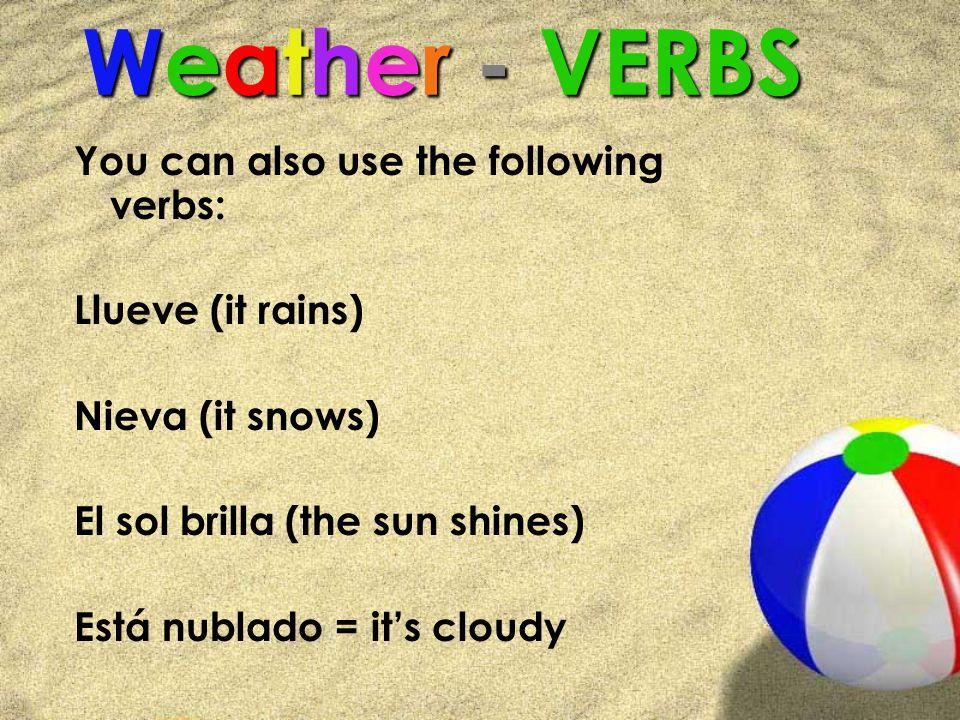 Weather - VERBS You can also use the following verbs: Llueve (it rains) Nieva (it snows) El sol brilla (the sun shines) Está nublado = its cloudy