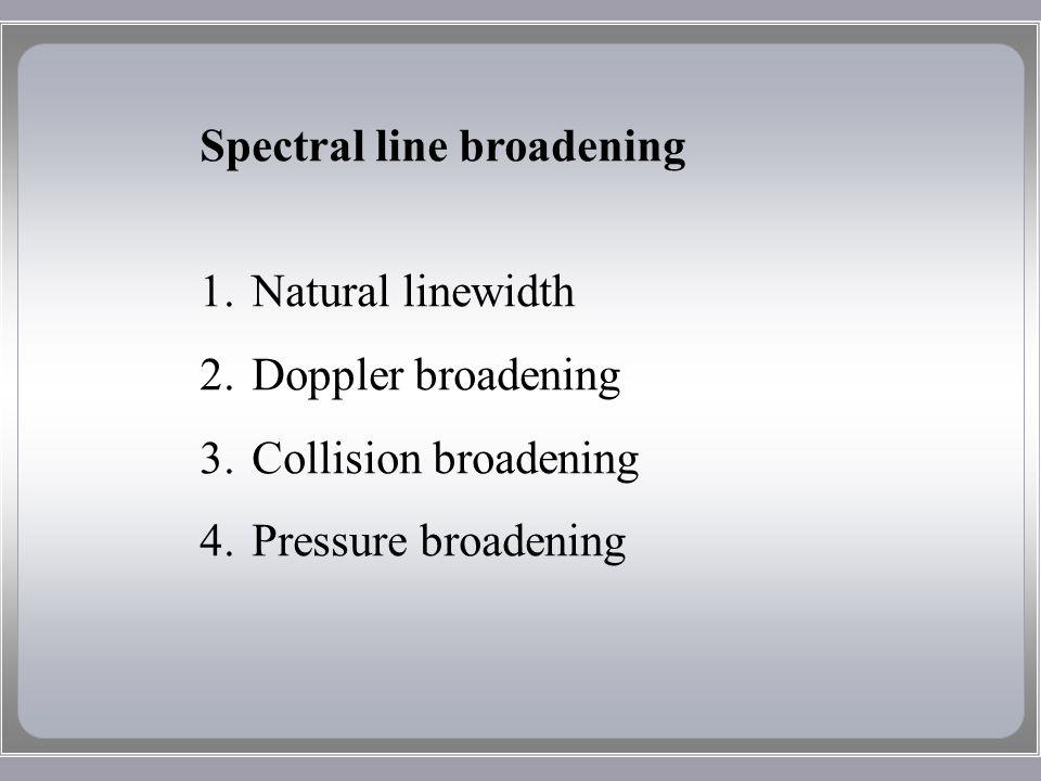 Spectral line broadening 1.Natural linewidth 2.Doppler broadening 3.Collision broadening 4.Pressure broadening