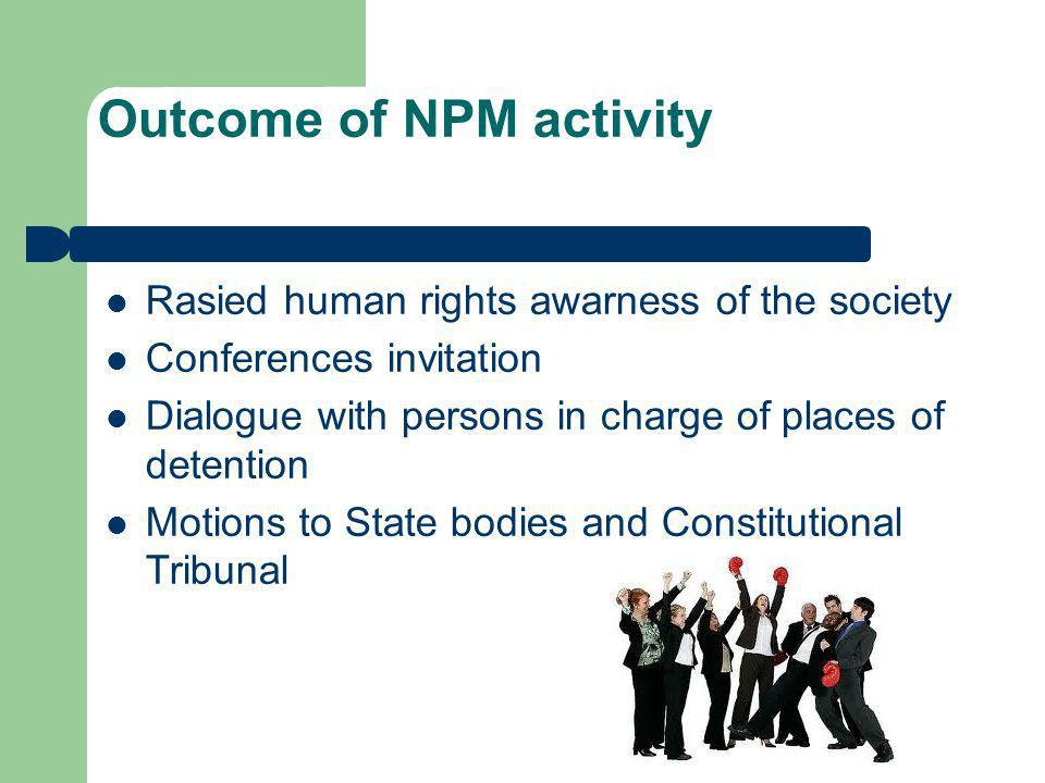Outcome of NPM activity Rasied human rights awarness of the society Conferences invitation Dialogue with persons in charge of places of detention Moti