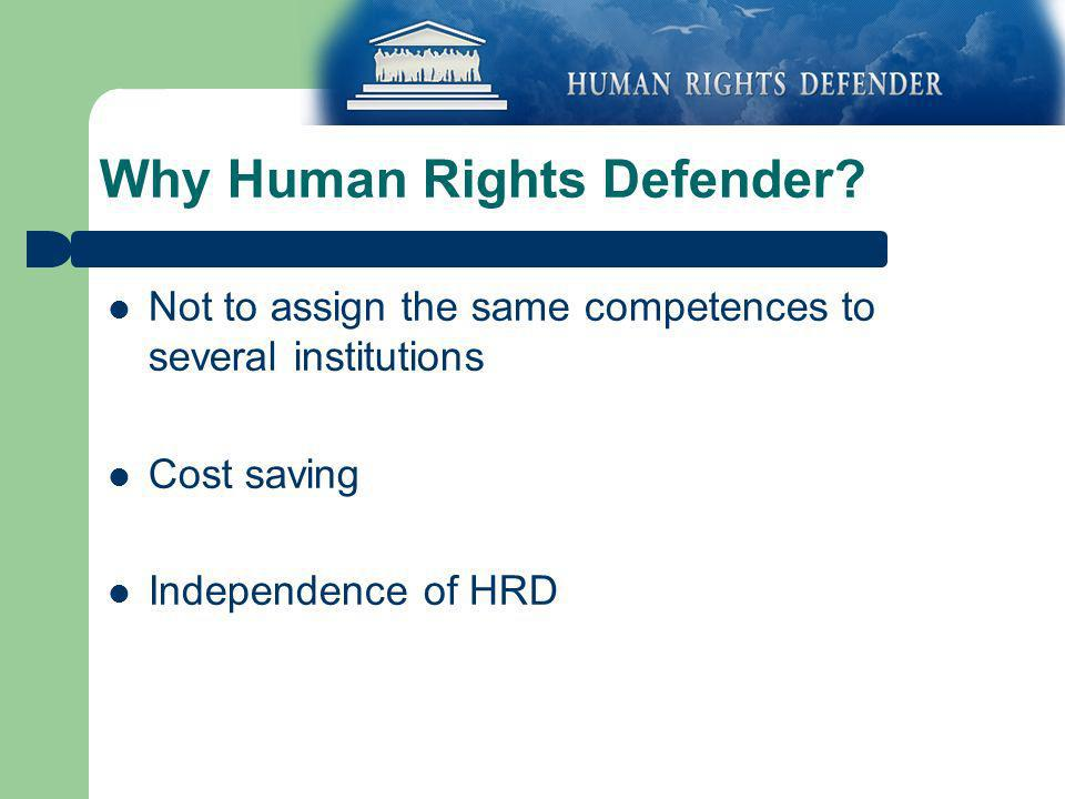 Why Human Rights Defender? Not to assign the same competences to several institutions Cost saving Independence of HRD