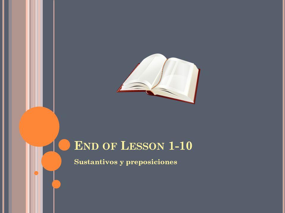 E ND OF L ESSON 1-10 Sustantivos y preposiciones