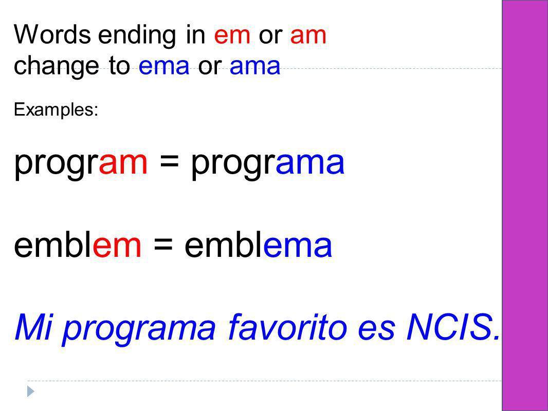 Words ending in em or am change to ema or ama Examples: program = programa emblem = emblema Mi programa favorito es NCIS.