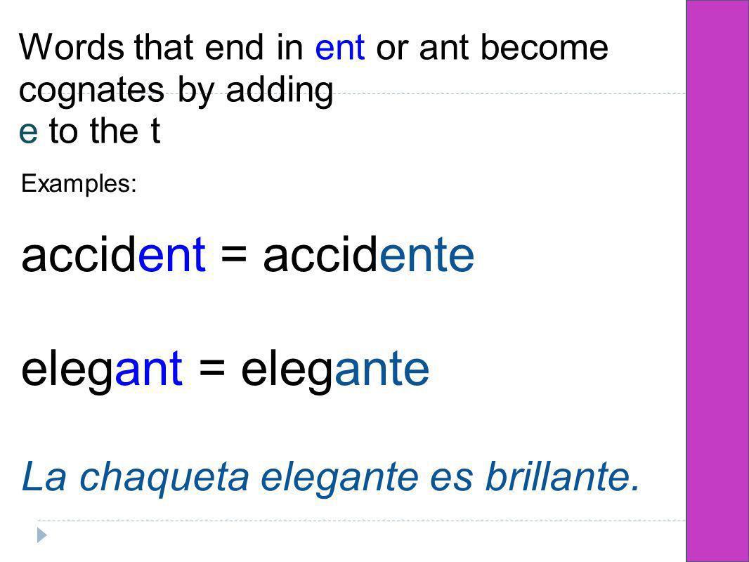 Words that end in ent or ant become cognates by adding e to the t Examples: accident = accidente elegant = elegante La chaqueta elegante es brillante.
