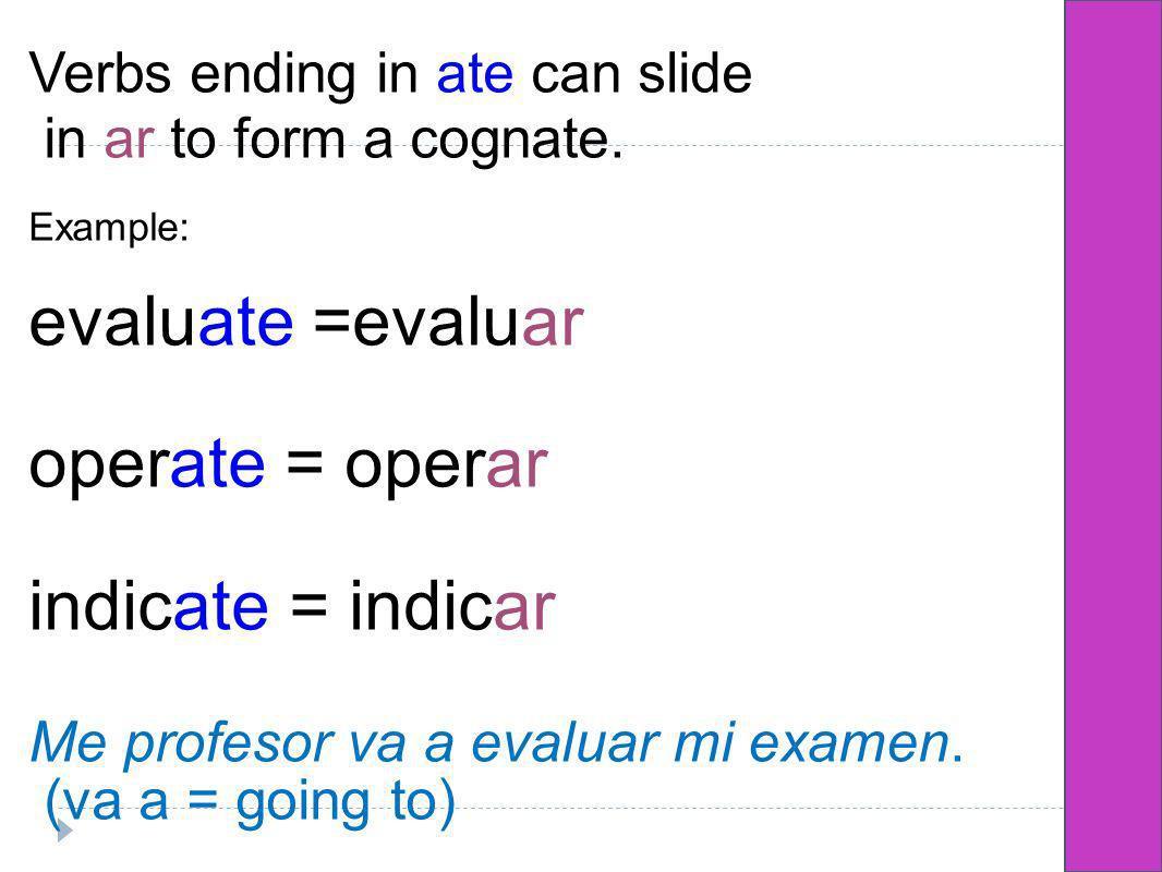 Verbs ending in ate can slide in ar to form a cognate. Example: evaluate =evaluar operate = operar indicate = indicar Me profesor va a evaluar mi exam