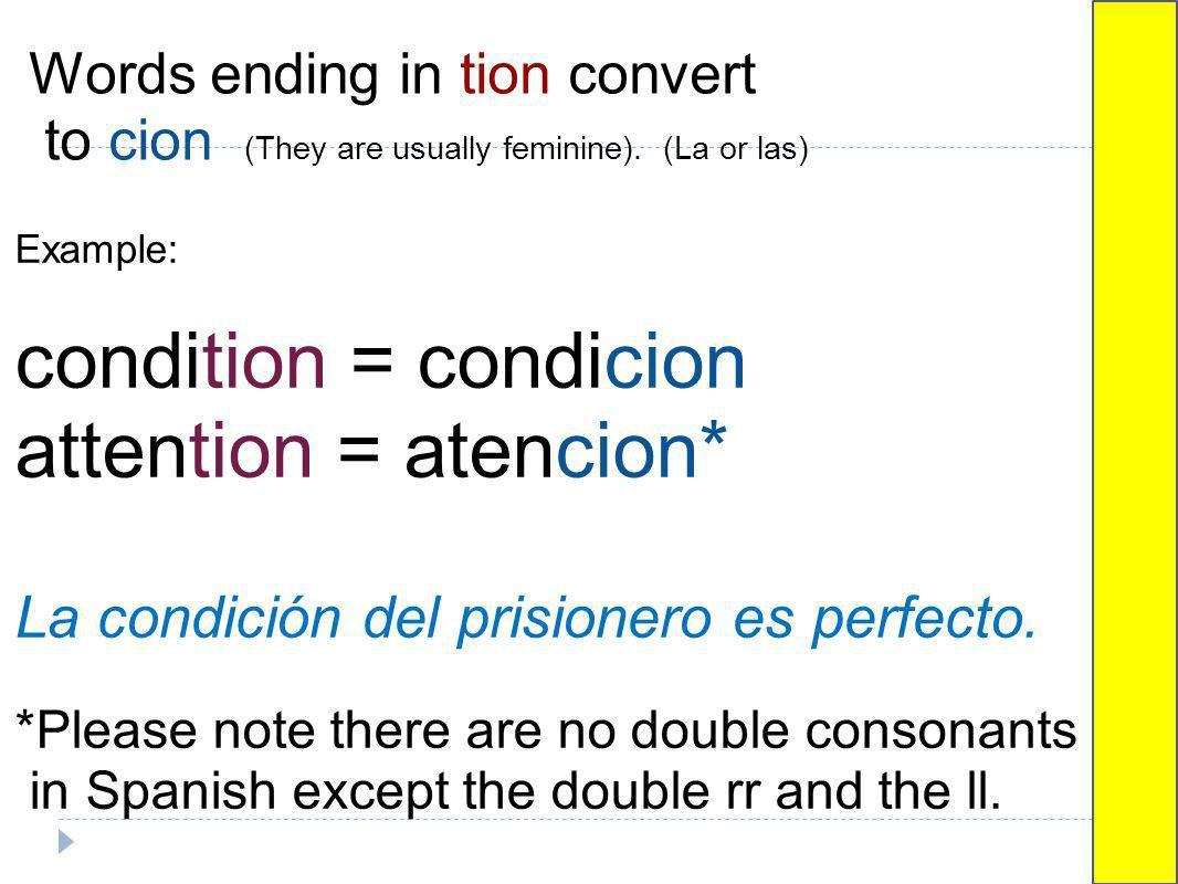 Words ending in tion convert to cion (They are usually feminine). (La or las) Example: condition = condicion attention = atencion* La condición del pr