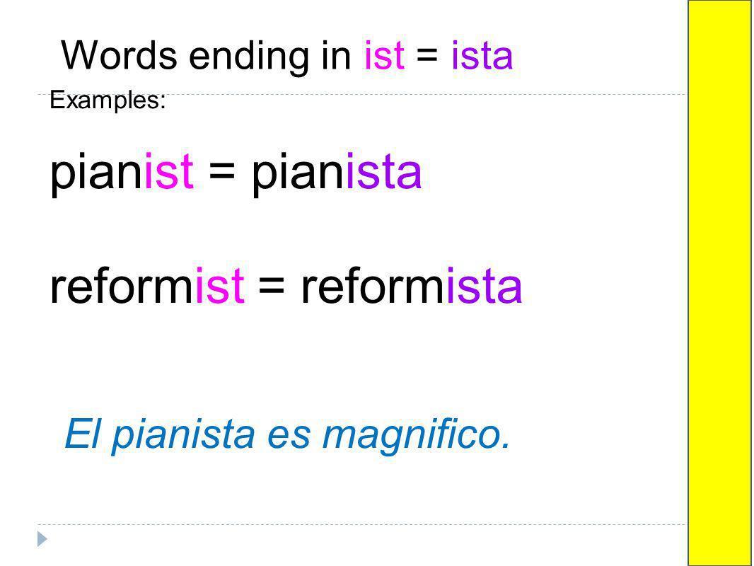 Words ending in ist = ista Examples: pianist = pianista reformist = reformista El pianista es magnifico.