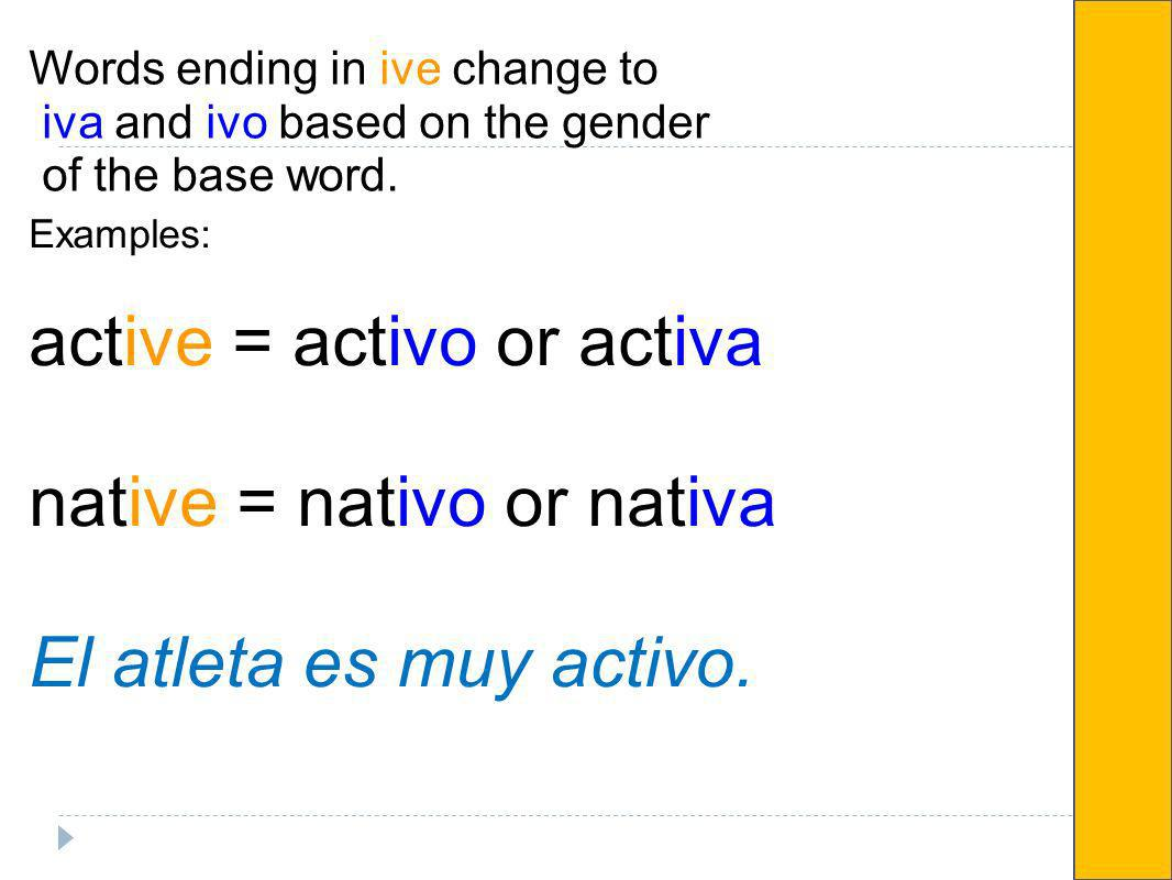 Words ending in ive change to iva and ivo based on the gender of the base word. Examples: active = activo or activa native = nativo or nativa El atlet
