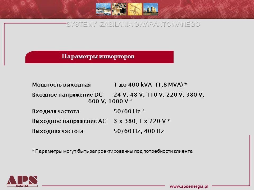 www.apsenergia.pl Мощность выходная 1 до 400 kVA (1,8 MVA) * Входное напряжение DC 24 V, 48 V, 110 V, 220 V, 380 V, 600 V, 1000 V * Входная частота 50