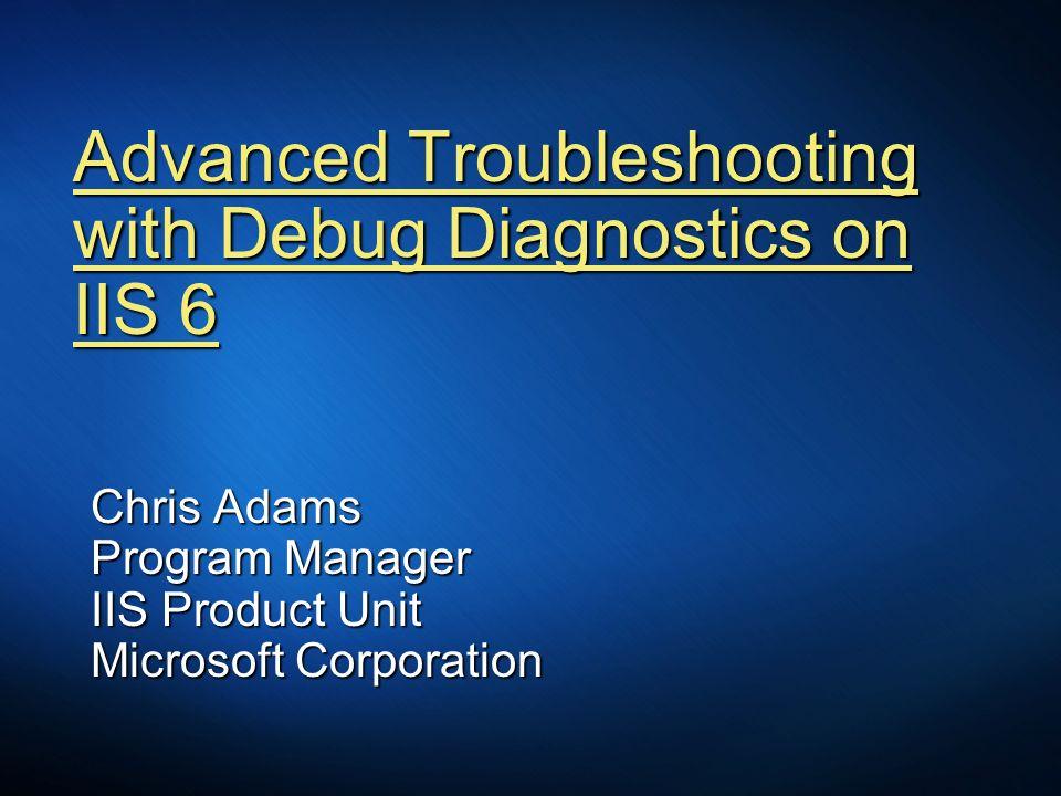 Advanced Troubleshooting with Debug Diagnostics on IIS 6 Chris Adams Program Manager IIS Product Unit Microsoft Corporation