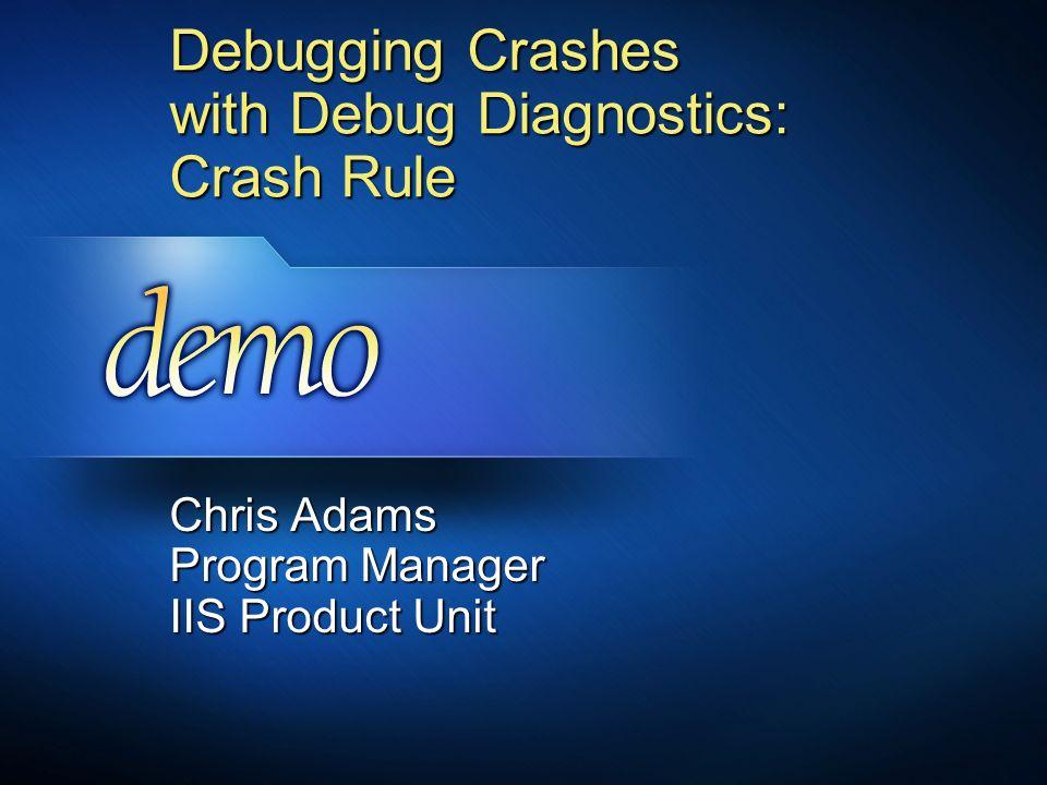 Debugging Crashes with Debug Diagnostics: Crash Rule Chris Adams Program Manager IIS Product Unit