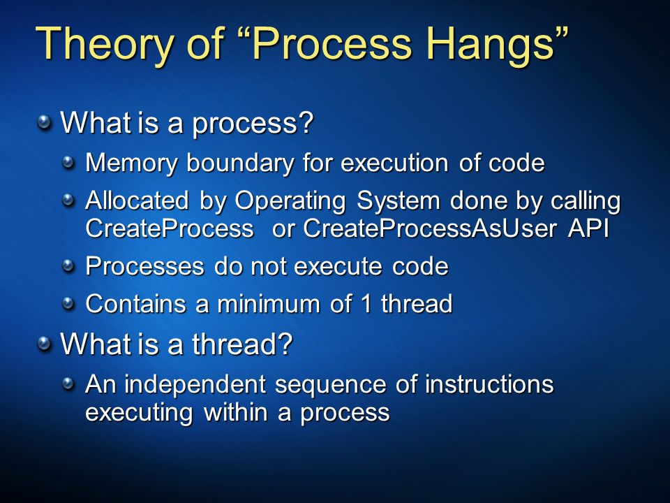 Theory of Process Hangs What is a process? Memory boundary for execution of code Allocated by Operating System done by calling CreateProcess or Create