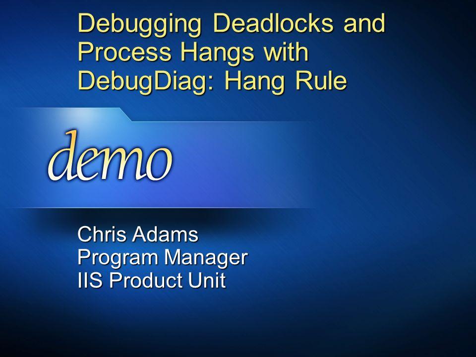 Debugging Deadlocks and Process Hangs with DebugDiag: Hang Rule Chris Adams Program Manager IIS Product Unit