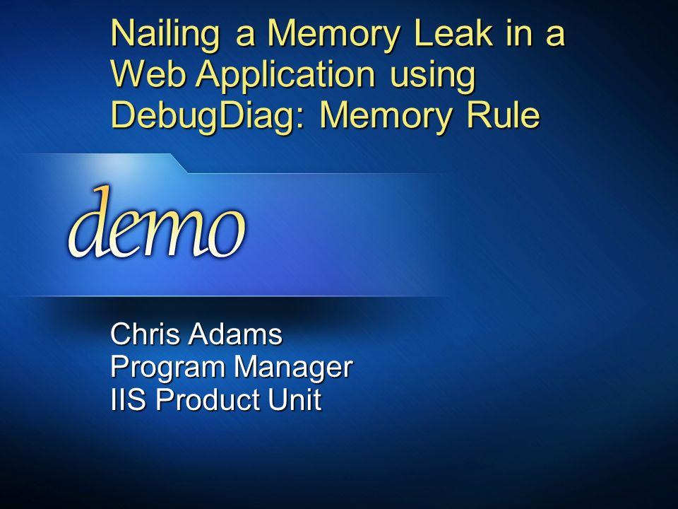 Nailing a Memory Leak in a Web Application using DebugDiag: Memory Rule Chris Adams Program Manager IIS Product Unit