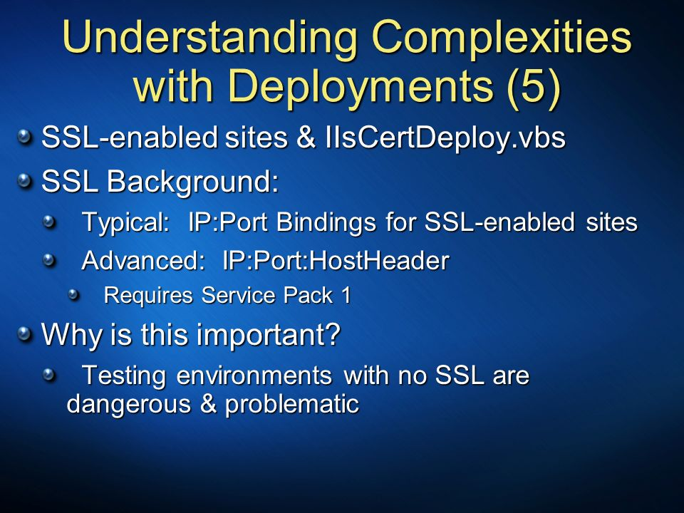 Understanding Complexities with Deployments (5) SSL-enabled sites & IIsCertDeploy.vbs SSL Background: Typical: IP:Port Bindings for SSL-enabled sites