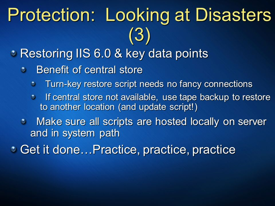 Protection: Looking at Disasters (3) Restoring IIS 6.0 & key data points Benefit of central store Benefit of central store Turn-key restore script nee