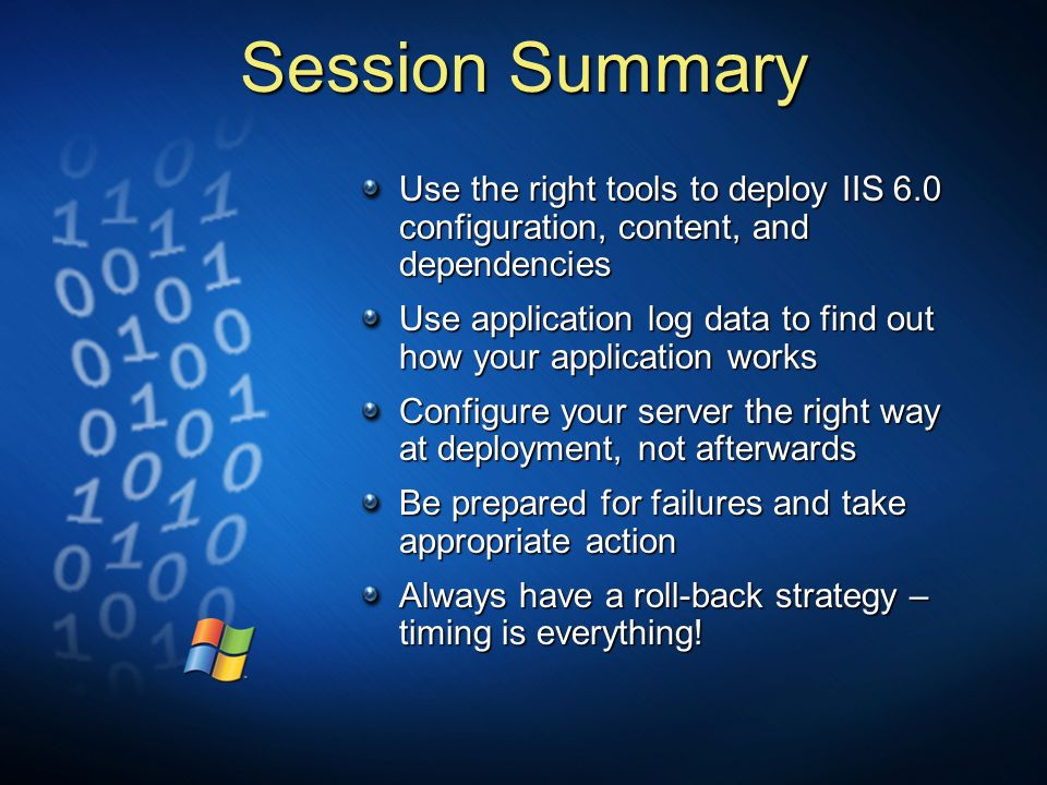 Session Summary Use the right tools to deploy IIS 6.0 configuration, content, and dependencies Use application log data to find out how your applicati
